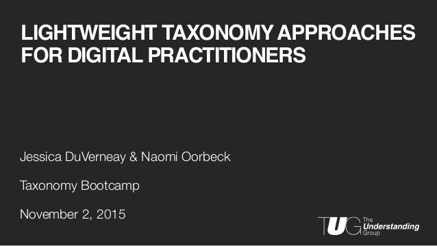 LIGHTWEIGHT TAXONOMYAPPROACHES FOR DIGITAL PRACTITIONERS Jessica DuVerneay & Naomi Oorbeck Taxonomy Bootcamp November 2, 2...