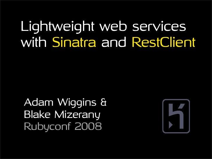 Lightweight web services with Sinatra and RestClient    Adam Wiggins & Blake Mizerany Rubyconf 2008