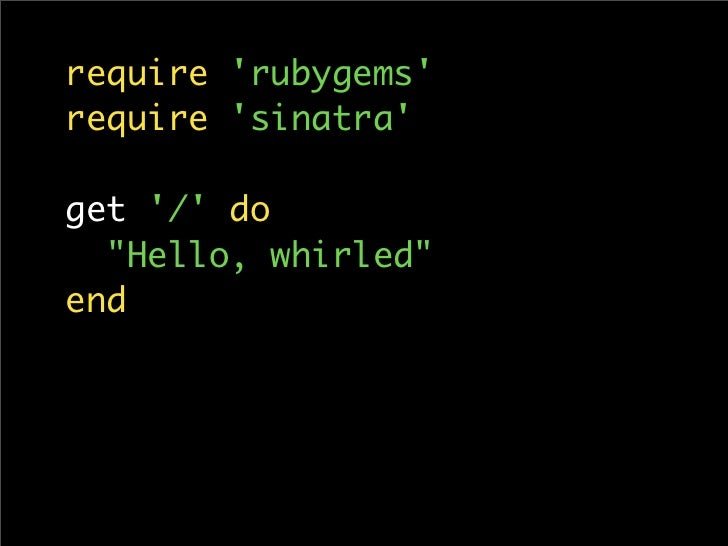 require 'rubygems' require 'sinatra'  get '/' do   quot;Hello, whirledquot; end
