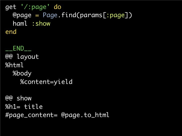 get '/:page' do   @page = Page.find(params[:page])   haml :show end  __END__ @@ layout %html   %body     %content=yield  @...