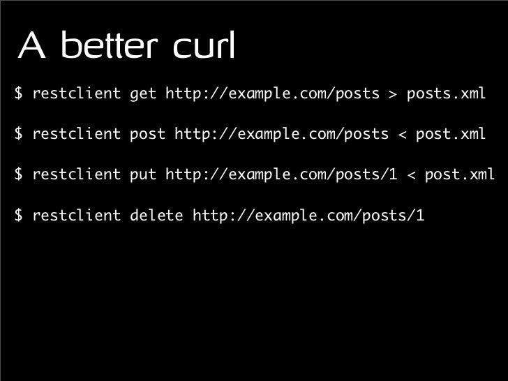 A better curl $ restclient get http://example.com/posts > posts.xml  $ restclient post http://example.com/posts < post.xml...