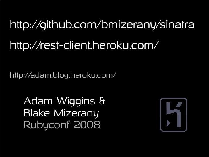 http://github.com/bmizerany/sinatra http://rest-client.heroku.com/  http://adam.blog.heroku.com/      Adam Wiggins &    Bl...