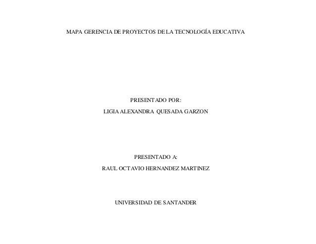 MAPA GERENCIA DE PROYECTOS DE LA TECNOLOGÍA EDUCATIVA PRESENTADO POR: LIGIA ALEXANDRA QUESADA GARZON PRESENTADO A: RAUL OC...