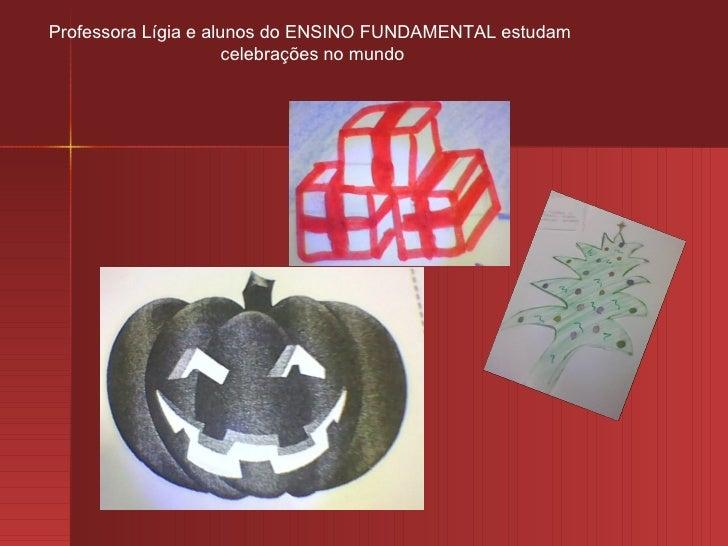 Professora Lígia e alunos do ENSINO FUNDAMENTAL estudam                      celebrações no mundo