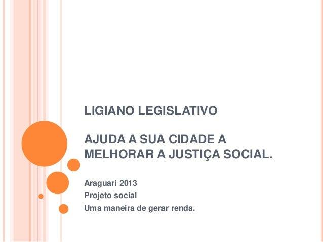 LIGIANO LEGISLATIVO AJUDA A SUA CIDADE A MELHORAR A JUSTIÇA SOCIAL. Araguari 2013 Projeto social Uma maneira de gerar rend...