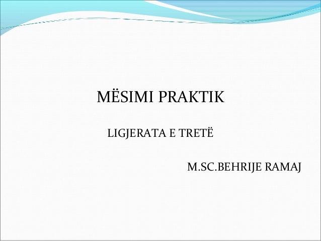 MËSIMI PRAKTIK LIGJERATA E TRETË             M.SC.BEHRIJE RAMAJ