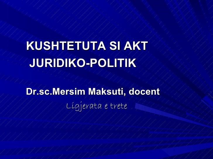 KUSHTETUTA SI AKTJURIDIKO-POLITIKDr.sc.Mersim Maksuti, docent        Ligjerata e trete