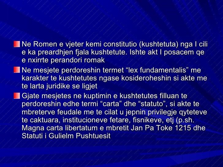 Ne Romen e vjeter kemi constitutio (kushtetuta) nga I cilie ka preardhjen fjala kushtetute. Ishte akt I posacem qee nxirrt...