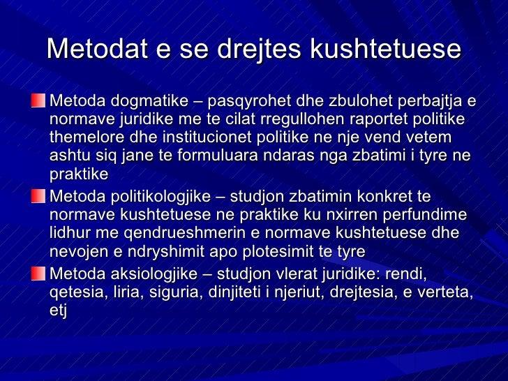 Metodat e se drejtes kushtetueseMetoda dogmatike – pasqyrohet dhe zbulohet perbajtja enormave juridike me te cilat rregull...