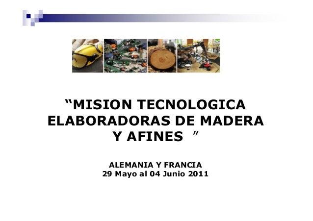 """""""MISION TECNOLOGICA ELABORADORAS DE MADERA Y AFINES """" ALEMANIA Y FRANCIA 29 Mayo al 04 Junio 2011"""