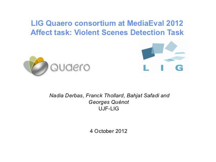LIG Quaero consortium at MediaEval 2012Affect task: Violent Scenes Detection Task     Nadia Derbas, FranckThollard, Bahja...