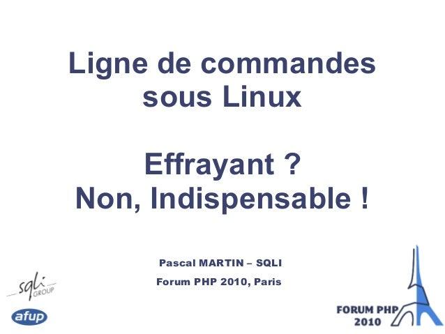 Ligne de commandes sous Linux Effrayant ? Non, Indispensable ! Pascal MARTIN – SQLI Forum PHP 2010, Paris