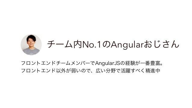 成長著しいAngularおじさん候補 Web経験が決して長くないが、まじめで成長著しい。 AngularJSを使ったプロジェクトにアサインされてさらに成長中。