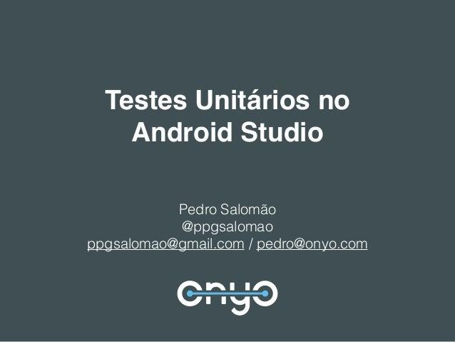 Testes Unitários no Android Studio Pedro Salomão @ppgsalomao ppgsalomao@gmail.com / pedro@onyo.com
