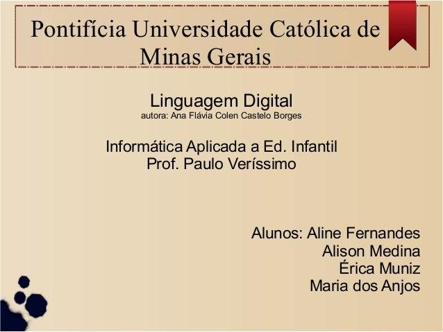 Pontifícia Universidade Católica de Minas Gerais Linguagem Digital autora: Ana Flávia Colen Castelo Borges Informática Apl...