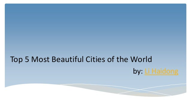 Top 5 Most Beautiful Cities of the World by: Li Haidong
