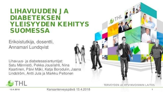LIHAVUUDEN JA DIABETEKSEN YLEISYYDEN KEHITYS SUOMESSA Erikoistutkija, dosentti, Annamari Lundqvist Lihavuus- ja diabetesas...