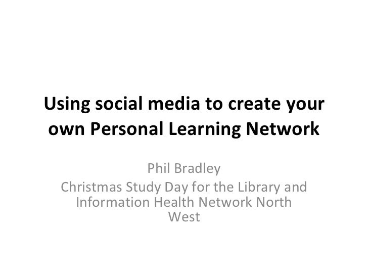 Using social media to create your own Personal Learning Network Phil Bradley Christmas Study Day for the Library and Infor...