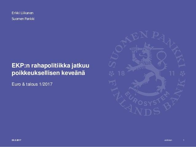Julkinen Suomen Pankki EKP:n rahapolitiikka jatkuu poikkeuksellisen keveänä Euro & talous 1/2017 130.3.2017 Erkki Liikanen