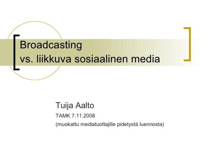 Broadcasting  vs. liikkuva sosiaalinen media Tuija Aalto  TAMK 7.11.2008 (muokattu mediatuottajille pidetystä luennosta)