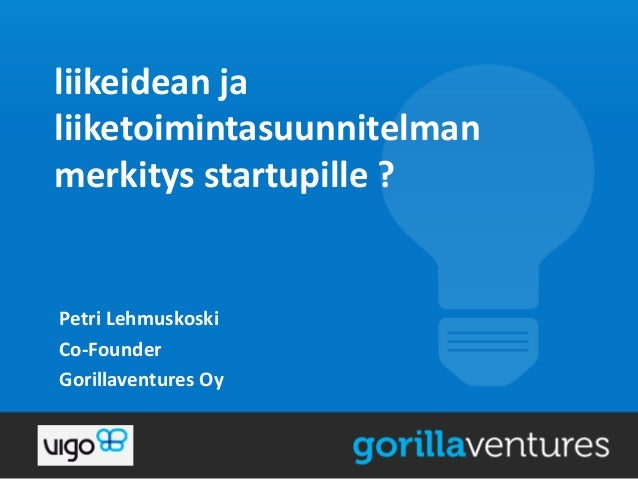 liikeidean ja liiketoimintasuunnitelman merkitys startupille ?  Petri Lehmuskoski Co-Founder Gorillaventures Oy