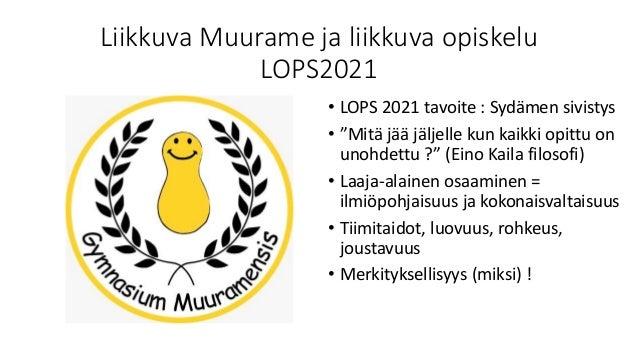"""Liikkuva Muurame ja liikkuva opiskelu LOPS2021 • LOPS 2021 tavoite : Sydämen sivistys • """"Mitä jää jäljelle kun kaikki opit..."""