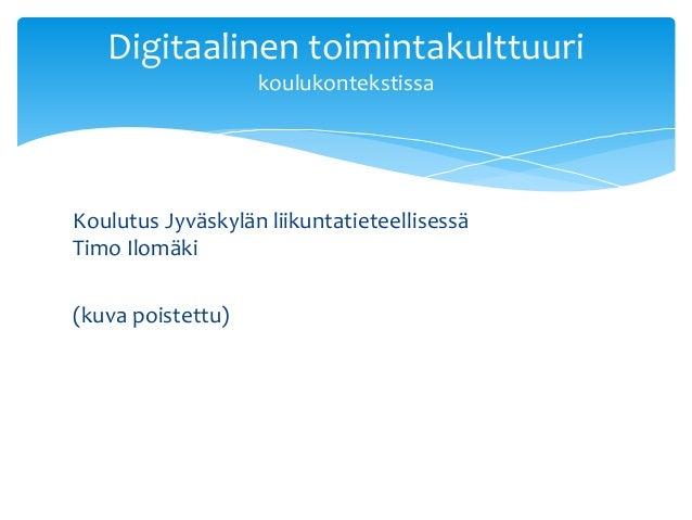 Koulutus Jyväskylän liikuntatieteellisessä Timo Ilomäki (kuva poistettu) Digitaalinen toimintakulttuuri koulukontekstissa