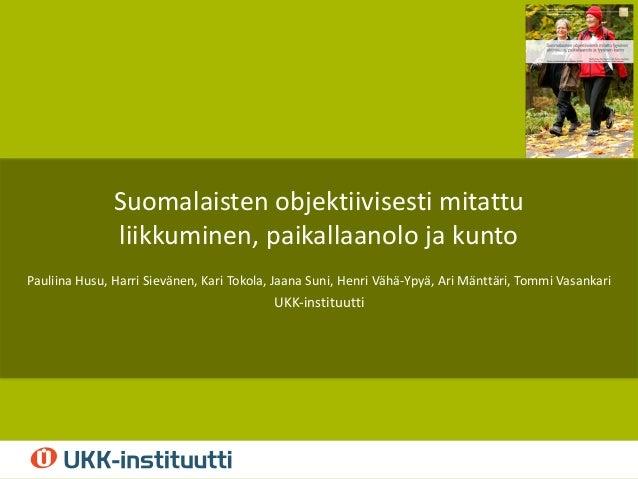 Suomalaisten objektiivisesti mitattu liikkuminen, paikallaanolo ja kunto Pauliina Husu, Harri Sievänen, Kari Tokola, Jaana...