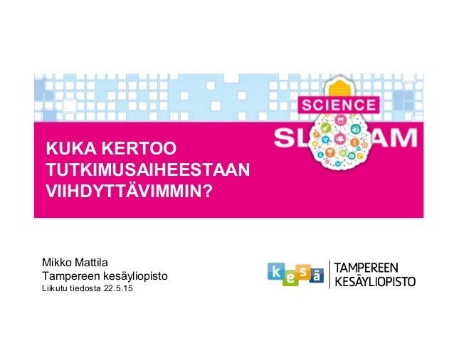 KUKA KERTOO TUTKIMUSAIHEESTAAN VIIHDYTTÄVIMMIN? Mikko Mattila Tampereen kesäyliopisto Liikutu tiedosta 22.5.15