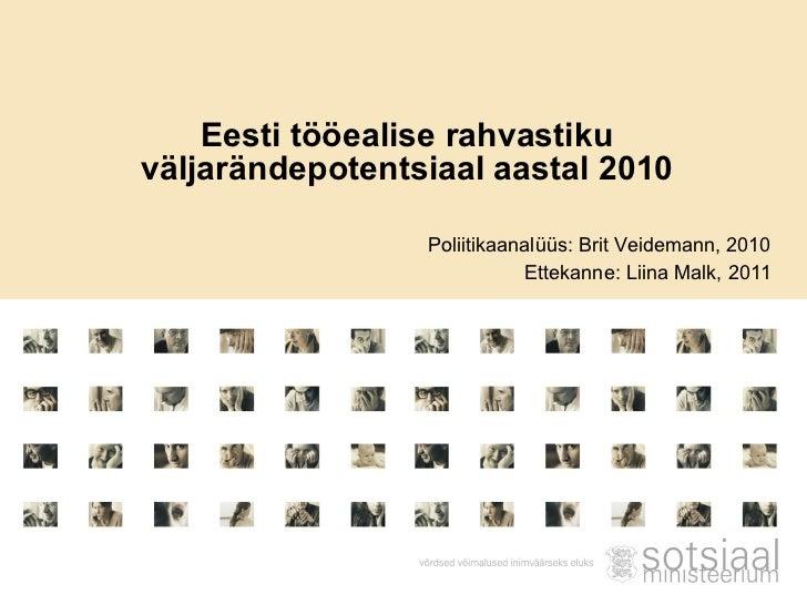 Eesti tööealise rahvastiku väljarändepotentsiaal aastal 2010 Poliitikaanalüüs: Brit Veidemann, 2010 Ettekanne: Liina Malk,...
