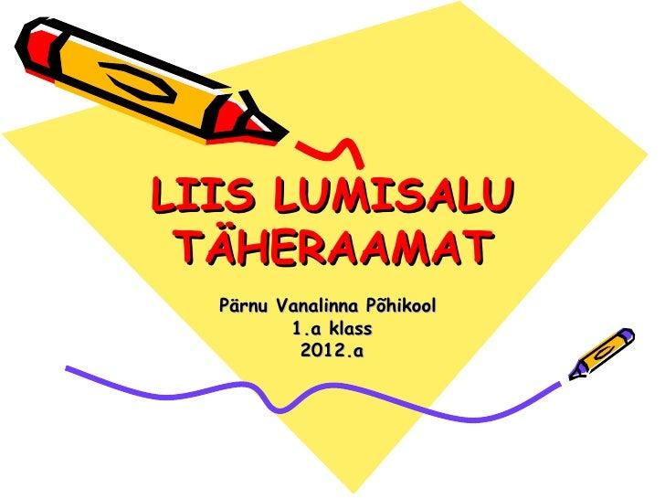 LIIS LUMISALU TÄHERAAMAT  Pärnu Vanalinna Põhikool         1.a klass          2012.a
