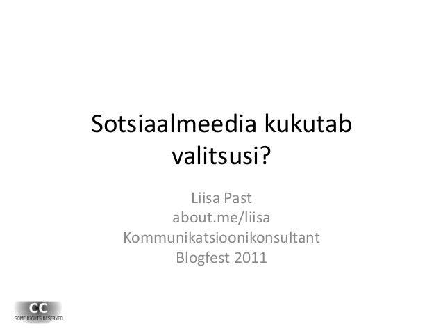 Sotsiaalmeedia kukutab valitsusi? Liisa Past about.me/liisa Kommunikatsioonikonsultant Blogfest 2011