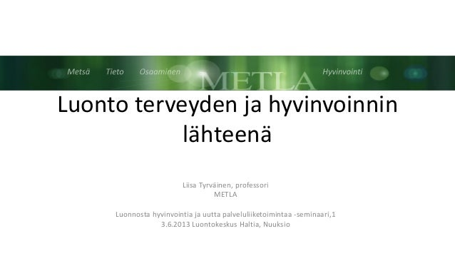 Luonto terveyden ja hyvinvoinninlähteenäLiisa Tyrväinen, professoriMETLALuonnosta hyvinvointia ja uutta palveluliiketoimin...