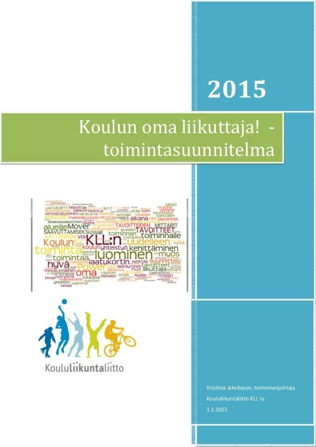 2015 Kristiina Jakobsson, toiminnanjohtaja Koululiikuntaliitto KLL ry 1.1.2015 Koulun oma liikuttaja! - toimintasuunnitelma