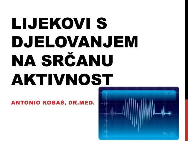 LIJEKOVI S DJELOVANJEM NA SRČANU AKTIVNOST ANTONIO KOBAŠ, DR.MED.