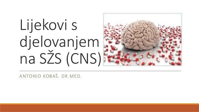 Lijekovi s djelovanjem na SŽS (CNS) ANTONIO KOBAŠ. DR.MED.