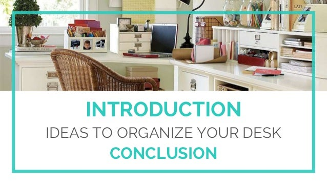 INTRODUCTION IDEAS TO ORGANIZE YOUR DESK CONCLUSION ...