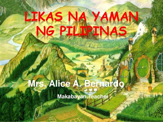 LIKAS NA YAMAN NG PILIPINAS Mrs. Alice A. Bernardo Makabayan Teacher
