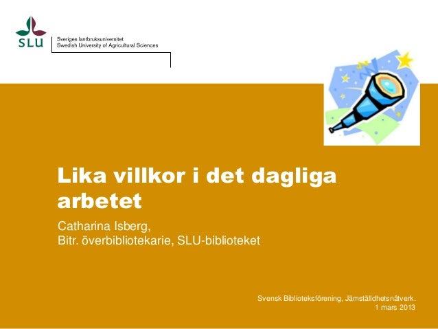 Lika villkor i det dagligaarbetetCatharina Isberg,Bitr. överbibliotekarie, SLU-biblioteket                                ...