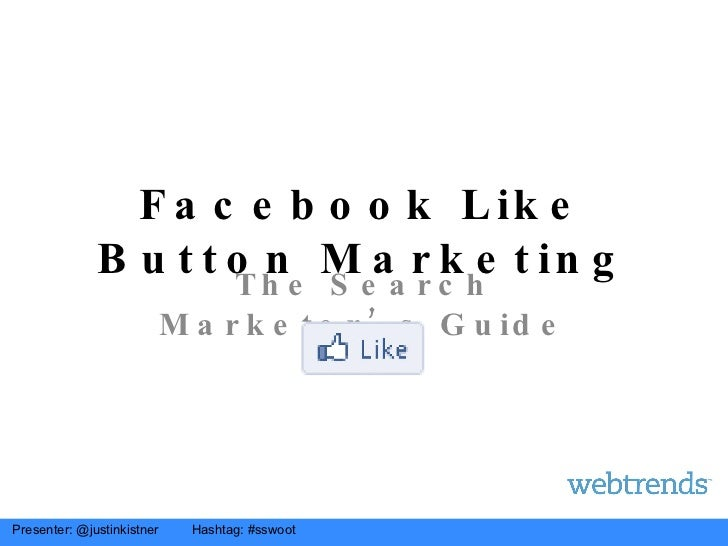 Facebook Like Button Marketing The Search Marketer's Guide Presenter: @justinkistner  Hashtag: #sswoot