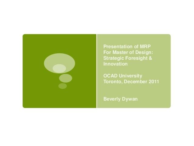 Presentation of MRPFor Master of Design:Strategic Foresight &InnovationOCAD UniversityToronto, December 2011Beverly Dywan