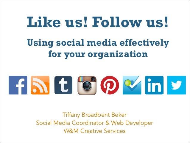Like us! Follow us! Using social media effectively for your organization  Tiffany Broadbent Beker Social Media Coordinat...