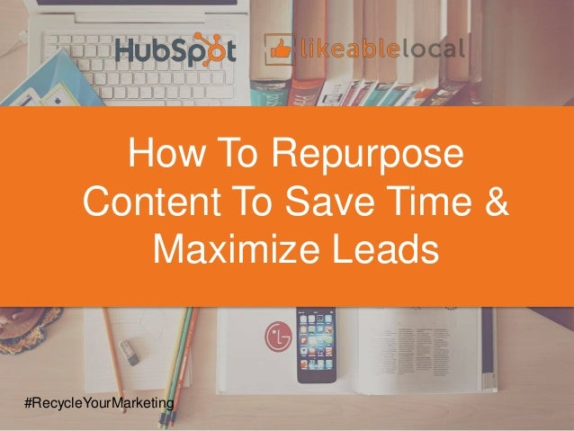 How To Repurpose Content To Save Time & Maximize Leads #RecycleYourMarketing