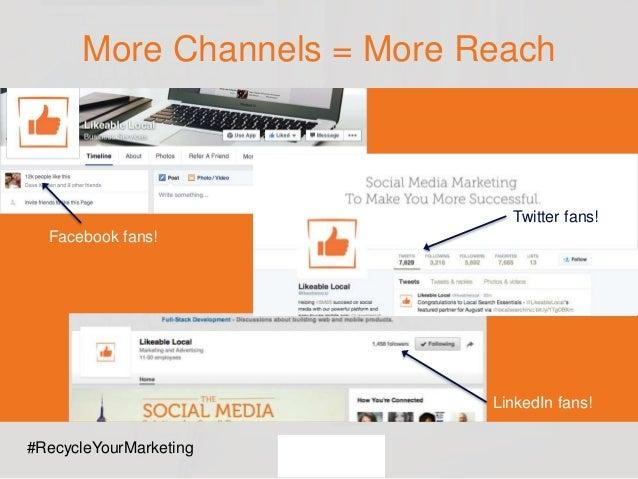 More Channels = More Reach Facebook fans! LinkedIn fans! Twitter fans! #RecycleYourMarketing