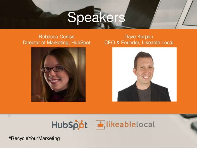Speakers Rebecca Corliss Director of Marketing, HubSpot #RecycleYourMarketing Dave Kerpen CEO & Founder, Likeable Local