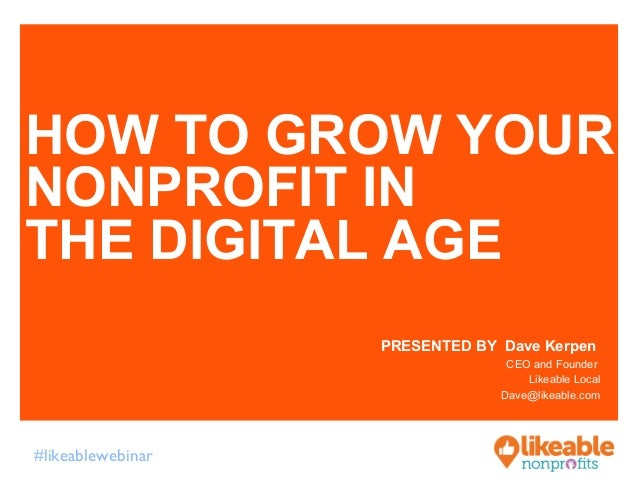 HOW TO GROW YOUR  NONPROFIT IN  THE DIGITAL AGE  #likeablewebinar  PRESENTED BY Dave Kerpen  CEO and Founder  Likeable Loc...
