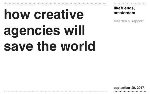 likefriends, amsterdam maarten p. kappert september 20, 2017 how creative agencies will save the world