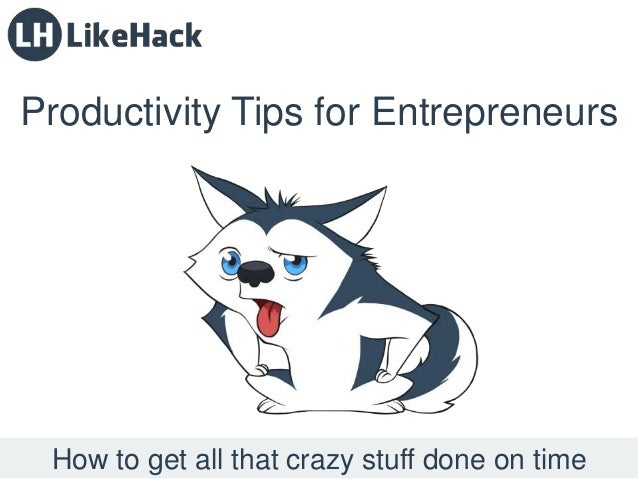 Productivity Tips for Entrepreneurs How to get all that crazy stuff done on time