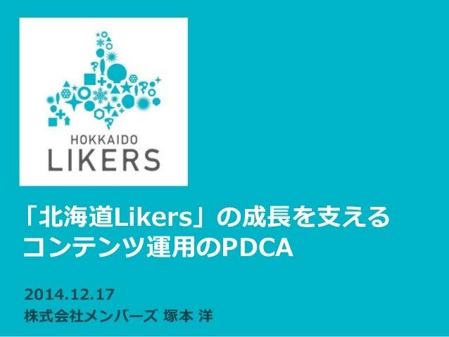 「北海道Likers」の成長を支える コンテンツ運用のPDCA 2014.12.17 株式会社メンバーズ 塚本 洋