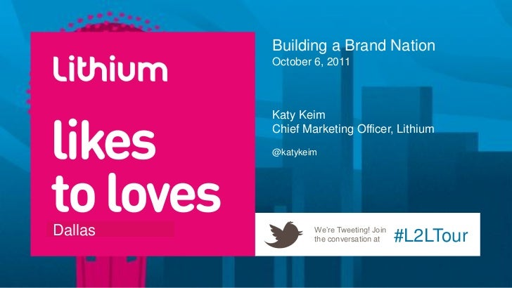 Building a Brand Nation         October 6, 2011         Katy Keim         Chief Marketing Officer, Lithium         @katyke...